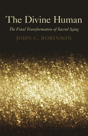 The Divine Human - The Final Transformation of Sacred Aging ebook by Robinson