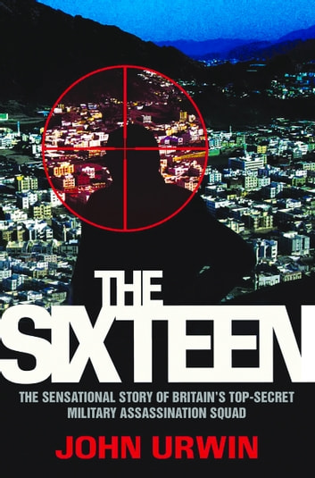 Sixteen - The Sensational Story of Britain's Top-Secret Military Assassination Squad ebook by John Urwin