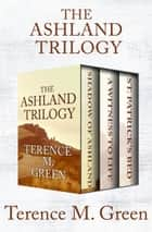 The Ashland Trilogy - Shadow of Ashland, A Witness to Life, and St. Patrick's Bed ebook by Terence M. Green