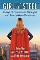 Girl of Steel - Essays on Television's Supergirl and Fourth-Wave Feminism ebook by