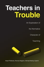 Teachers in Trouble - An Exploration of the Normative Character of Teaching ebook by Stuart Piddocke, Romulo Magsino, Michael Manley-Casimir