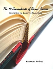 The 10 Commandments of Career Success: How to Have the Career You Really Desire ebook by Kassandra McGhee