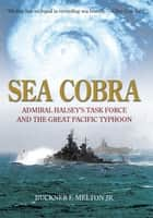 Sea Cobra - Admiral Halsey's Task Force And The Great Pacific Typhoon ebook by Buckner Melton Jr.