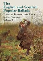 The English and Scottish Popular Ballads, Vol. 1 ebook by Francis James Child