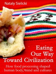 Eating Our Way Toward Civilization: How food processing shaped human body, mind and cultures ebook by Nataly Sielicki