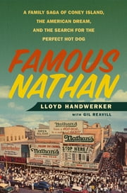 Famous Nathan - A Family Saga of Coney Island, the American Dream, and the Search for the Perfect Hot Dog ebook by Gil Reavill, Lloyd Handwerker