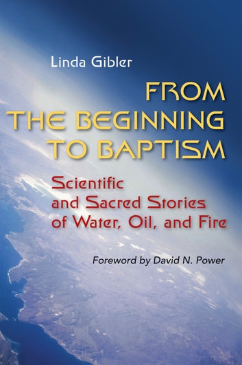 From the Beginning to Baptism - Scientific and Sacred Stories of Water, Oil, and Fire ebook by Linda Gibler OP
