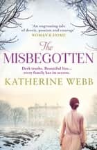 The Misbegotten - A haunting mystery of family secrets, passion and lies ebook by Katherine Webb