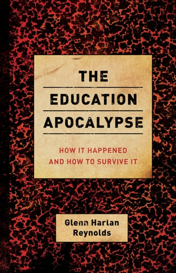 The Education Apocalypse - How It Happened and How to Survive It ebook by Glenn Harlan Reynolds