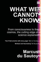 What We Cannot Know: Explorations at the Edge of Knowledge eBook by Marcus du Sautoy