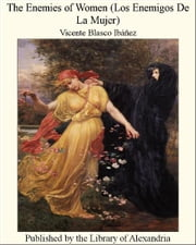 The Enemies of Women (Los Enemigos De La Mujer) ebook by Vicente Blasco Ibáñez