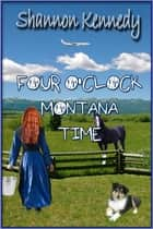 Four O'Clock Montana Time ebook by Shannon Kennedy