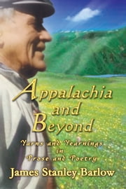 Appalachia and Beyond - Yarns and Yearnings in Prose and Poetry ebook by James Stanley Barlow