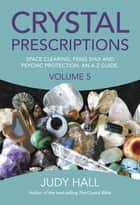 Crystal Prescriptions - Space Clearing, Feng Shui and Psychic Protection. An A-Z guide. ebook by Judy Hall