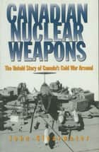 Canadian Nuclear Weapons - The Untold Story of Canada's Cold War Arsenal ebook by John Clearwater