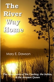The River Way Home: The Adventures of the Cowboy, the Indian, & the Amazon Queen ebook by M. E. Dawson
