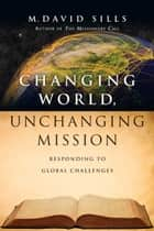 Changing World, Unchanging Mission - Responding to Global Challenges ebook by M. David Sills