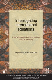 Interrogating International Relations - India's Strategic Practice and the Return of History ebook by Jayashree Vivekanandan