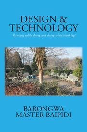 DESIGN AND TECHNOLOGY - Thinking while doing and doing while thinking! ebook by Barongwa Master Baipidi