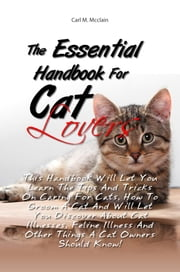 The Essential Handbook For Cat Lovers - This Handbook Will Let You Learn The Tips And Tricks On Caring For Cats, How To Groom A Cat And Will Let You Discover About Cat Illnesses, Feline Illness And Other Things A Cat Owners Should Know! ebook by Carl M. Mcclain