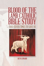 Blood of the Lamb Catholic Bible Study - Shed Seven Times to Save Us ebook by Beth Leonard