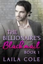 The Billionaire's Blackmail - Book 1 - The Billionaire's Blackmail, #1 ebook by Laila Cole