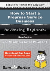 How to Start a Prepress Service Business - How to Start a Prepress Service Business ebook by Delsie Gates