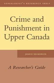 Crime and Punishment in Upper Canada - A Researcher's Guide ebook by Janice Nickerson