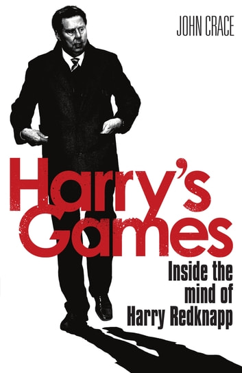 Harry's Games - Inside the Mind of Harry Redknapp ebook by John Crace