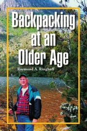 Backpacking at an Older Age ebook by Raymond A. Ringhoff