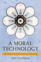 A Moral Technology - Electrification as Political Ritual in New Delhi ebook by Leo Coleman