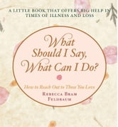 What Should I Say, What Can I Do? - How to Reach Out to Those You Love ebook by Rebecca Bram Feldbaum