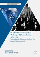 The NATO Committee on the Challenges of Modern Society, 1969–1975 - Transatlantic Relations, the Cold War and the Environment ebook by Evanthis Hatzivassiliou