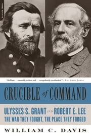 Crucible of Command - Ulysses S. Grant and Robert E. Lee--The War They Fought, the Peace They Forged ebook by William C. Davis
