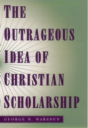 The Outrageous Idea of Christian Scholarship ebook by George M. Marsden