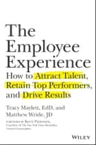 The Employee Experience - How to Attract Talent, Retain Top Performers, and Drive Results ebook by Tracy Maylett, Matthew Wride, Kerry Patterson