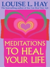 Meditations to Heal Your Life ebook by Louise L. Hay