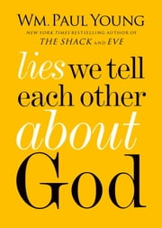 Lies We Tell Each Other About God ebook by WM. Paul Young