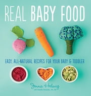 Real Baby Food - Easy, All-Natural Recipes for Your Baby and Toddler ebook by Jenna Helwig