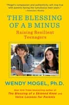 The Blessing of a B Minus - Using Jewish Teachings to Raise Resilient Teenagers ebook by Wendy Mogel, Ph.D.