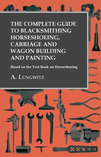 The Complete Guide to Blacksmithing Horseshoeing, Carriage and Wagon Building and Painting - Based on the Text Book on Horseshoeing eBook by A. Lungwitz