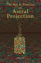 The Art and Practice of Astral Projection ebook by Ophiel