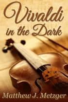 Vivaldi in the Dark ebook by Matthew J. Metzger