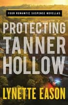 Protecting Tanner Hollow - Four Romantic Suspense Novellas ebook by Lynette Eason