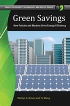 Green Savings: How Policies and Markets Drive Energy Efficiency - How Policies and Markets Drive Energy Efficiency ebook by Marilyn A. Brown, Yu Wang
