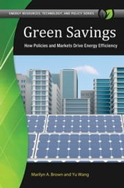 Green Savings: How Policies and Markets Drive Energy Efficiency - How Policies and Markets Drive Energy Efficiency ebook by Marilyn A. Brown,Yu Wang