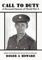 CALL TO DUTY A Personal Memoir of World War II ebook by Roger A. Howard
