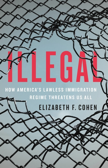 Illegal - How America's Lawless Immigration Regime Threatens Us All eBook by Elizabeth F. Cohen