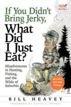 If You Didn't Bring Jerky, What Did I Just Eat ebook by Bill Heavey