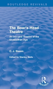 The Boar's Head Theatre (Routledge Revivals) - An Inn-yard Theatre of the Elizabethan Age ebook by C. J. Sisson,Stanley Wells